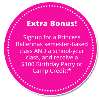 Extra Bonus! Signup for a Princess Ballerinas semester-based class AND a school-year class, and receive a $100 Birthday Party or Camp Credit!