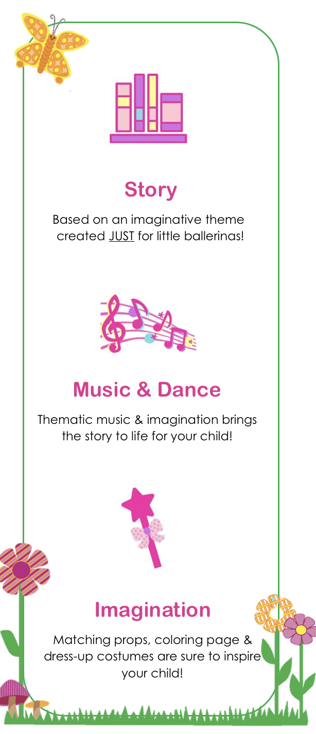 Story - Based on an imaginative story book created JUST for little ballerinas! / Music & Dance - Thematic music and imagination brins the story to life for your child! / Imagination - Matching props, coloring pages and dress-up costumes are sure to inspire your child!